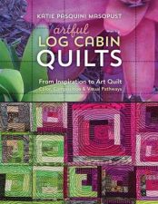 Artful Log Cabin Quilts: From Inspiration to Art Quilt - Color, Composition & Visual Pathways